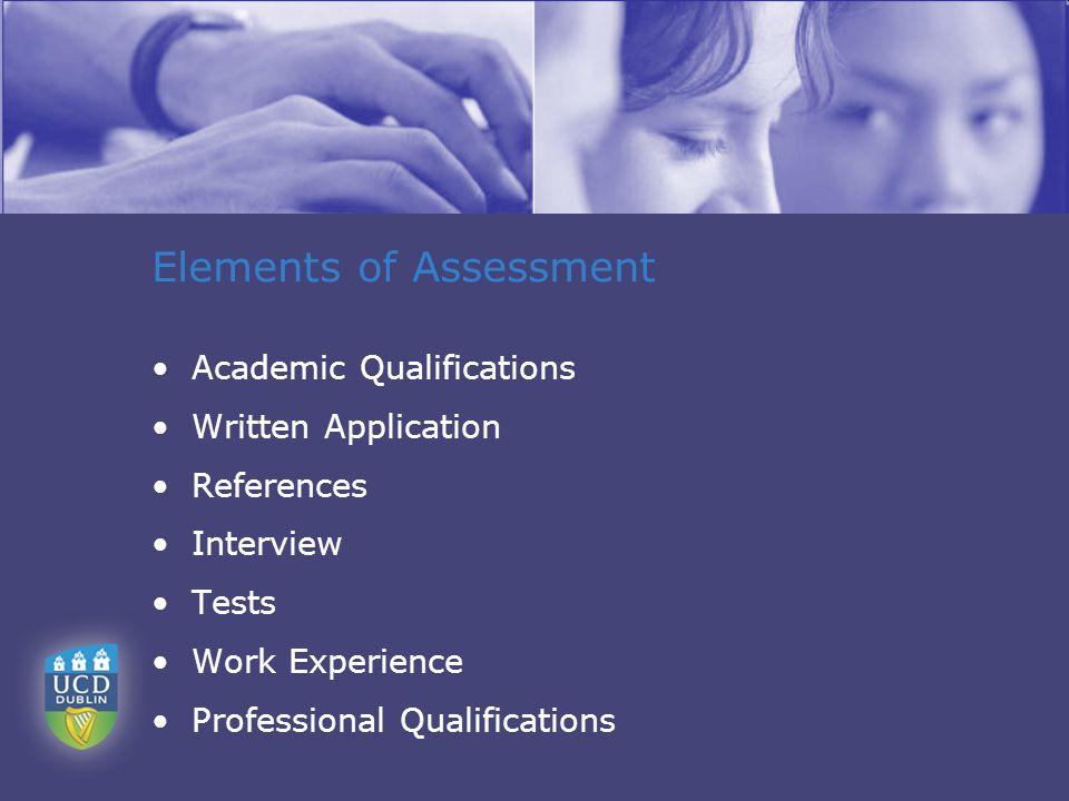 Elements of Assessment Academic Qualifications Written Application References Interview Tests Work Experience Professional Qualifications