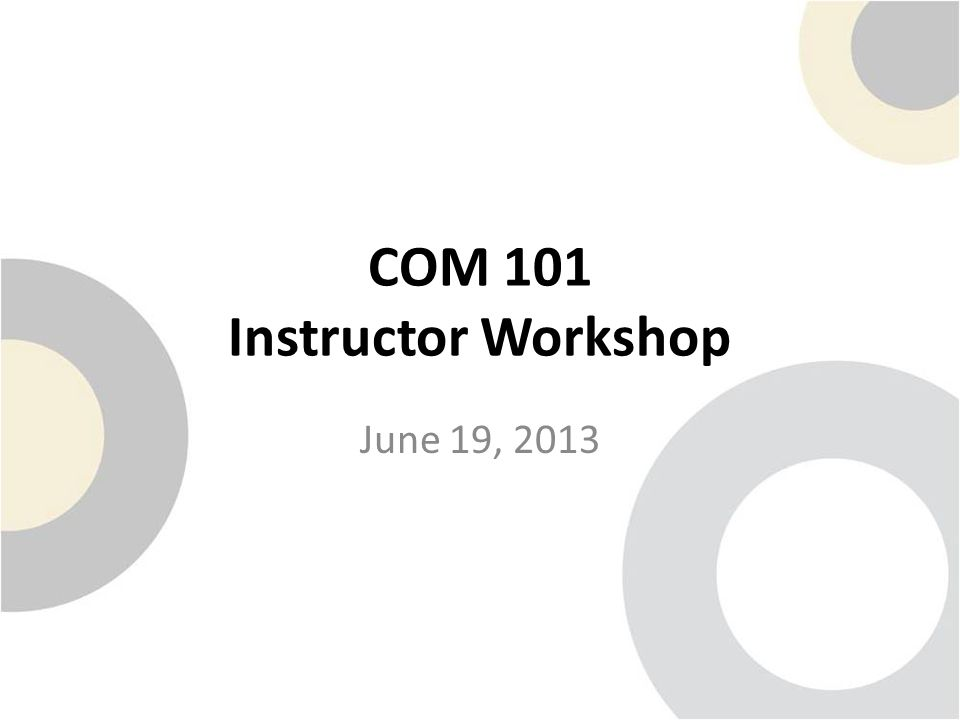 COM 101 Instructor Workshop June 19, 2013