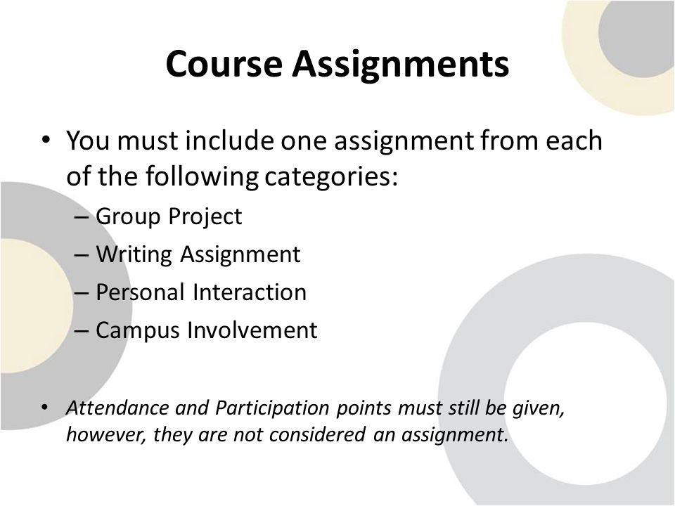 Course Assignments You must include one assignment from each of the following categories: – Group Project – Writing Assignment – Personal Interaction – Campus Involvement Attendance and Participation points must still be given, however, they are not considered an assignment.