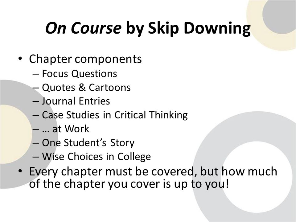 On Course by Skip Downing Chapter components – Focus Questions – Quotes & Cartoons – Journal Entries – Case Studies in Critical Thinking – … at Work – One Student's Story – Wise Choices in College Every chapter must be covered, but how much of the chapter you cover is up to you!