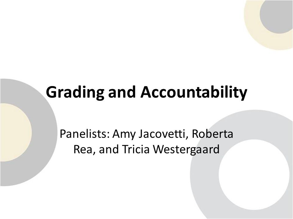Grading and Accountability Panelists: Amy Jacovetti, Roberta Rea, and Tricia Westergaard