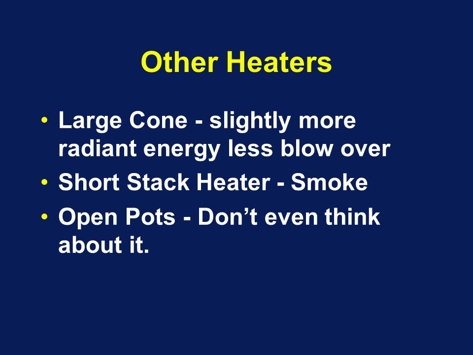 Other Heaters Large Cone - slightly more radiant energy less blow over Short Stack Heater - Smoke Open Pots - Don't even think about it.
