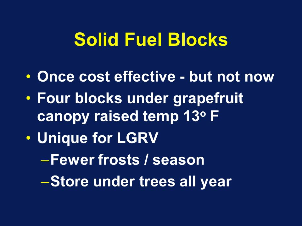Solid Fuel Blocks Once cost effective - but not now Four blocks under grapefruit canopy raised temp 13 o F Unique for LGRV –Fewer frosts / season –Store under trees all year