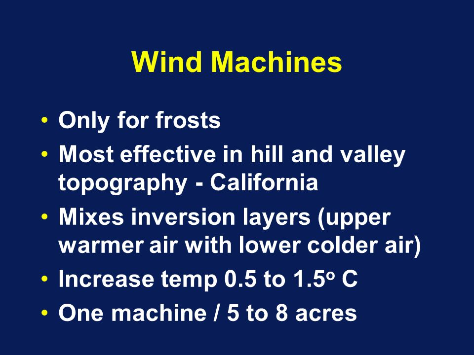 Wind Machines Only for frosts Most effective in hill and valley topography - California Mixes inversion layers (upper warmer air with lower colder air) Increase temp 0.5 to 1.5 o C One machine / 5 to 8 acres