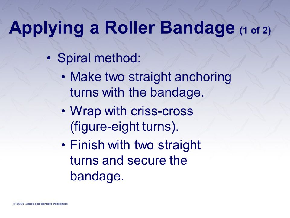 Applying a Roller Bandage (1 of 2) Spiral method: Make two straight anchoring turns with the bandage. Wrap with criss-cross (figure-eight turns). Fini