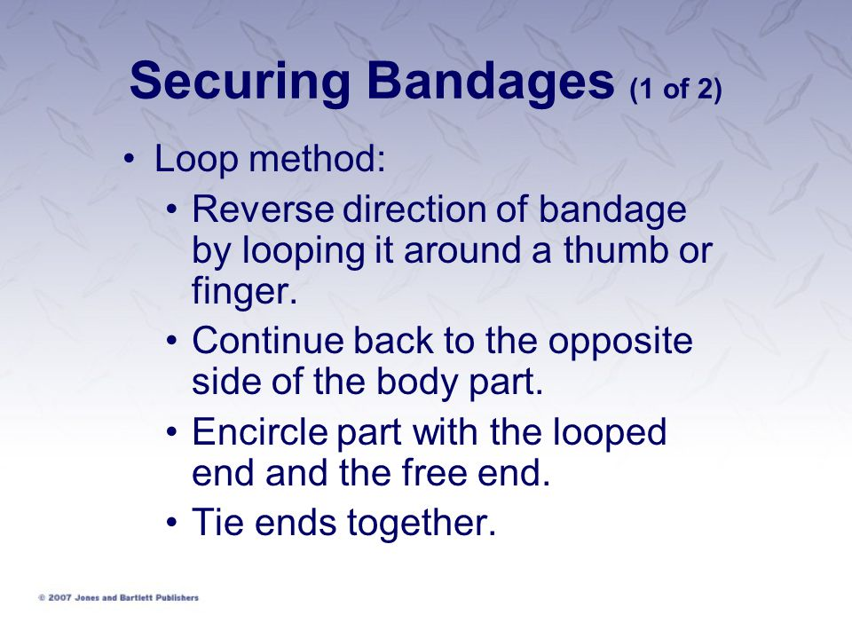 Securing Bandages (1 of 2) Loop method: Reverse direction of bandage by looping it around a thumb or finger.