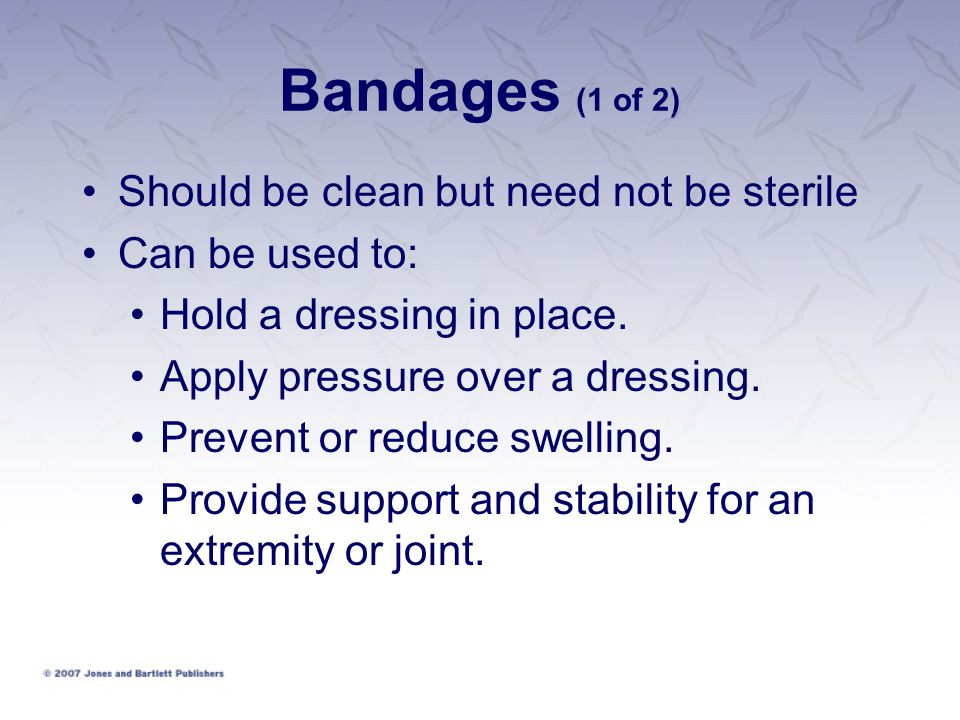 Bandages (1 of 2) Should be clean but need not be sterile Can be used to: Hold a dressing in place. Apply pressure over a dressing. Prevent or reduce