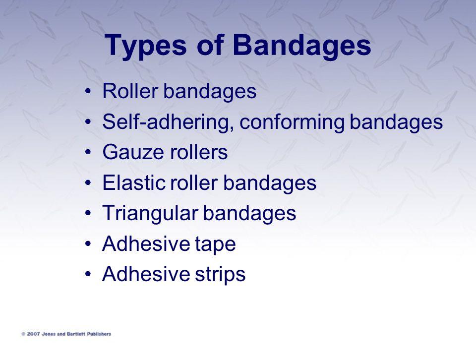 Types of Bandages Roller bandages Self-adhering, conforming bandages Gauze rollers Elastic roller bandages Triangular bandages Adhesive tape Adhesive strips