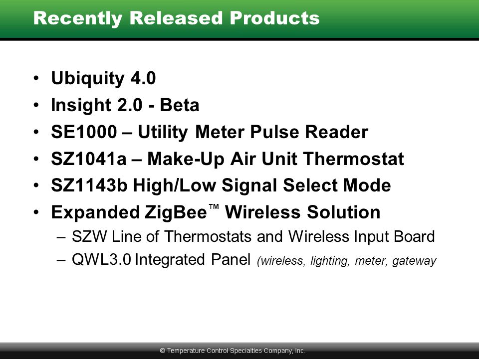 Recently Released Products Ubiquity 4.0 Insight 2.0 - Beta SE1000 – Utility Meter Pulse Reader SZ1041a – Make-Up Air Unit Thermostat SZ1143b High/Low Signal Select Mode Expanded ZigBee ™ Wireless Solution –SZW Line of Thermostats and Wireless Input Board –QWL3.0 Integrated Panel (wireless, lighting, meter, gateway