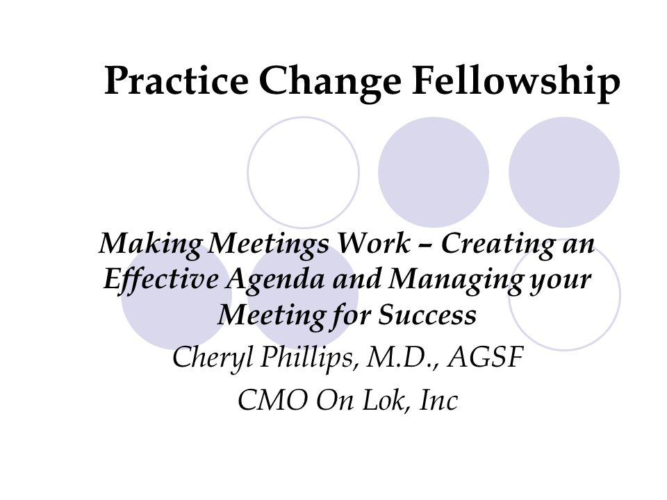 Making Meetings Work – Creating an Effective Agenda and Managing your Meeting for Success Cheryl Phillips, M.D., AGSF CMO On Lok, Inc Practice Change Fellowship