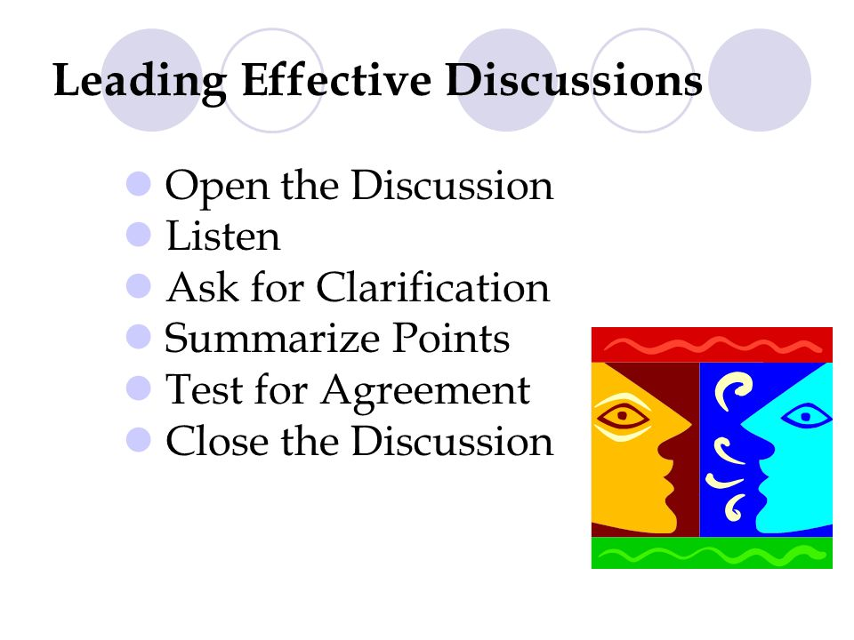 Leading Effective Discussions Open the Discussion Listen Ask for Clarification Summarize Points Test for Agreement Close the Discussion