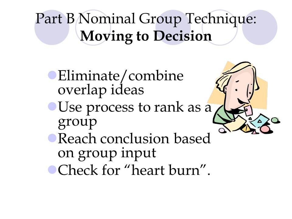 Part B Nominal Group Technique: Moving to Decision Eliminate/combine overlap ideas Use process to rank as a group Reach conclusion based on group input Check for heart burn .