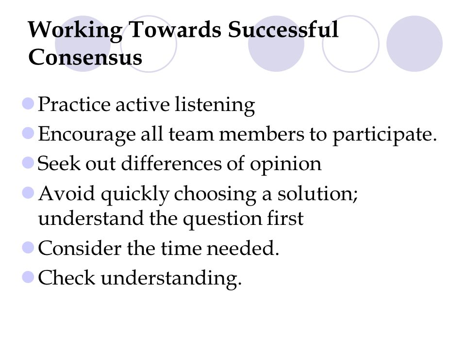 Working Towards Successful Consensus Practice active listening Encourage all team members to participate.