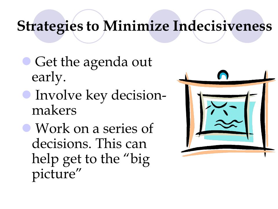 Strategies to Minimize Indecisiveness Get the agenda out early.