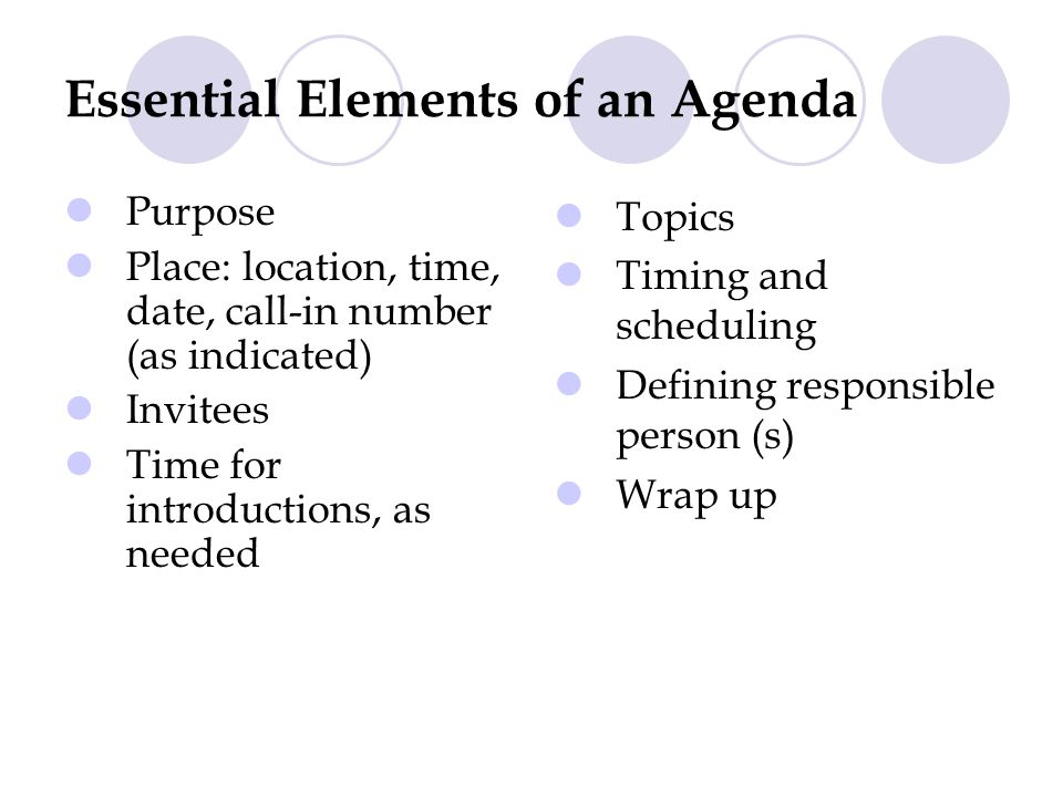 Essential Elements of an Agenda Purpose Place: location, time, date, call-in number (as indicated) Invitees Time for introductions, as needed Topics Timing and scheduling Defining responsible person (s) Wrap up