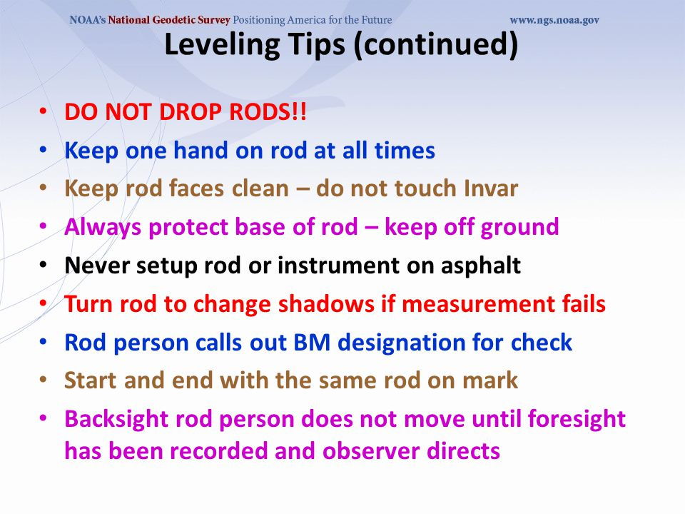Make sure base of rod is directly on the turning point or BM not on centering guide Be aware of your surroundings carrying rod Spacer must have a backsight and a foresight Do not forget to retrieve spacer after setup Double run all sections Plan reverse leveling during a different time of day from the first level run Place visible mark on rod to indicate 0.5 m Leveling Tips (continued)