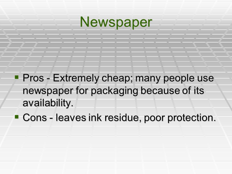 Newspaper  Pros - Extremely cheap; many people use newspaper for packaging because of its availability.