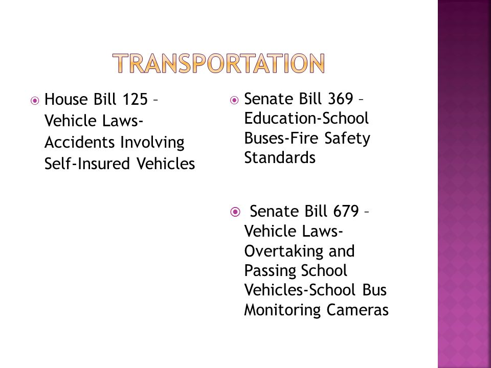  House Bill 125 – Vehicle Laws- Accidents Involving Self-Insured Vehicles  Senate Bill 369 – Education-School Buses-Fire Safety Standards  Senate Bill 679 – Vehicle Laws- Overtaking and Passing School Vehicles-School Bus Monitoring Cameras