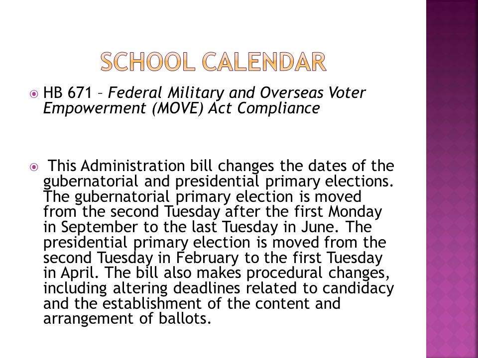 HB 671 – Federal Military and Overseas Voter Empowerment (MOVE) Act Compliance  This Administration bill changes the dates of the gubernatorial and presidential primary elections.