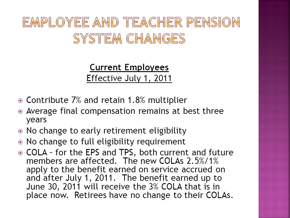 Current Employees Effective July 1, 2011  Contribute 7% and retain 1.8% multiplier  Average final compensation remains at best three years  No change to early retirement eligibility  No change to full eligibility requirement  COLA – for the EPS and TPS, both current and future members are affected.