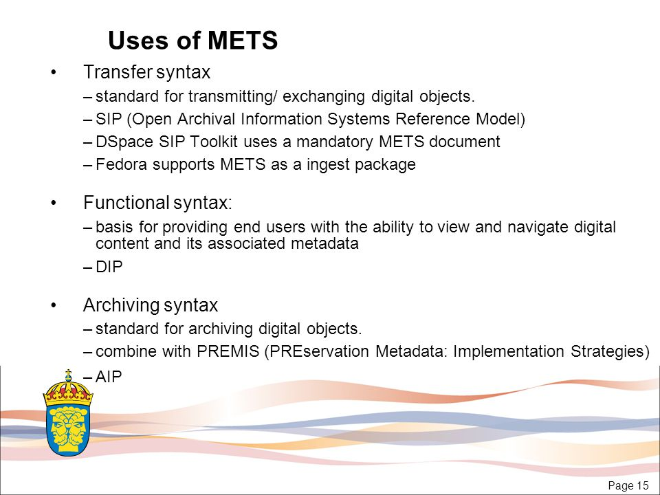 Page 15 Uses of METS Transfer syntax –standard for transmitting/ exchanging digital objects.