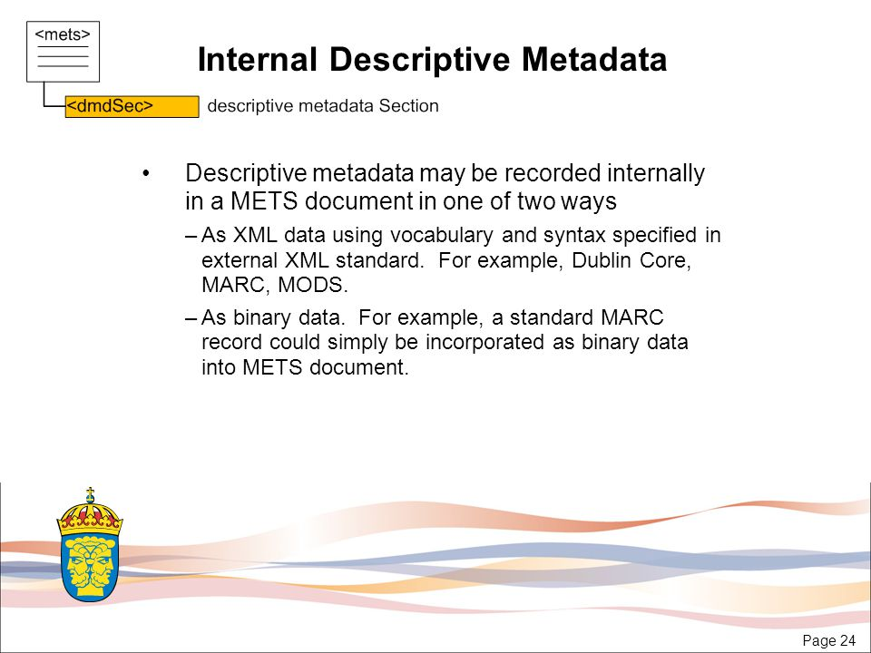 Page 24 Internal Descriptive Metadata Descriptive metadata may be recorded internally in a METS document in one of two ways –As XML data using vocabulary and syntax specified in external XML standard.