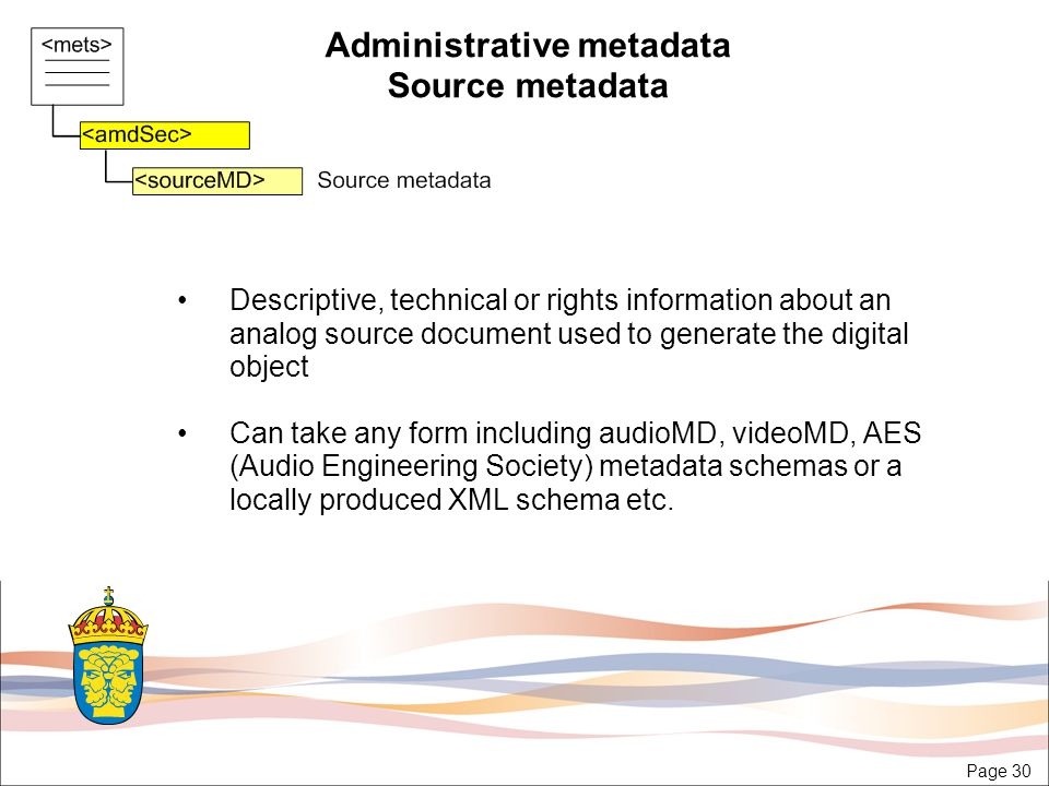 Page 30 Administrative metadata Source metadata Descriptive, technical or rights information about an analog source document used to generate the digital object Can take any form including audioMD, videoMD, AES (Audio Engineering Society) metadata schemas or a locally produced XML schema etc.