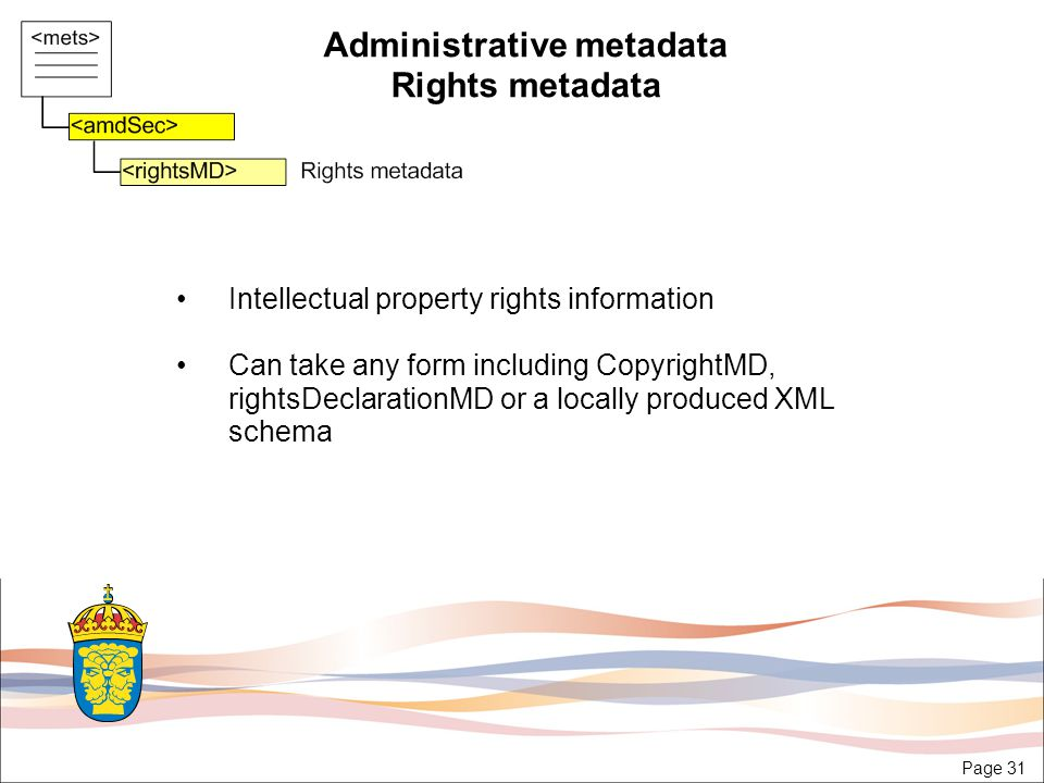 Page 31 Administrative metadata Rights metadata Intellectual property rights information Can take any form including CopyrightMD, rightsDeclarationMD or a locally produced XML schema