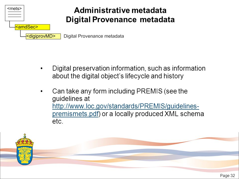 Page 32 Administrative metadata Digital Provenance metadata Digital preservation information, such as information about the digital object's lifecycle and history Can take any form including PREMIS (see the guidelines at http://www.loc.gov/standards/PREMIS/guidelines- premismets.pdf) or a locally produced XML schema etc.