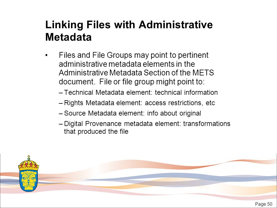 Page 50 Linking Files with Administrative Metadata Files and File Groups may point to pertinent administrative metadata elements in the Administrative Metadata Section of the METS document.