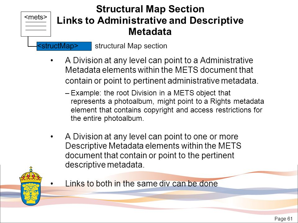 Page 61 Structural Map Section Links to Administrative and Descriptive Metadata A Division at any level can point to a Administrative Metadata elements within the METS document that contain or point to pertinent administrative metadata.