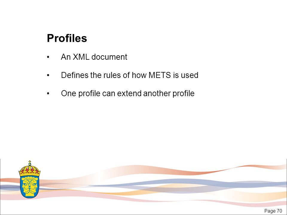 Page 70 Profiles An XML document Defines the rules of how METS is used One profile can extend another profile