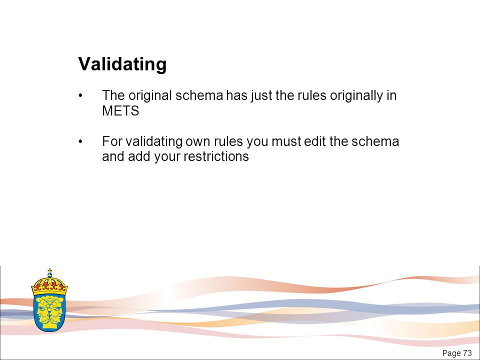 Page 73 Validating The original schema has just the rules originally in METS For validating own rules you must edit the schema and add your restrictions