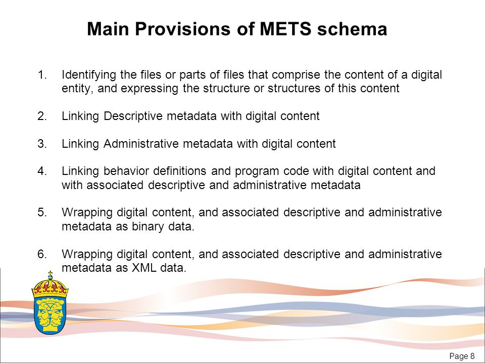 Page 8 Main Provisions of METS schema 1.Identifying the files or parts of files that comprise the content of a digital entity, and expressing the structure or structures of this content 2.Linking Descriptive metadata with digital content 3.Linking Administrative metadata with digital content 4.Linking behavior definitions and program code with digital content and with associated descriptive and administrative metadata 5.Wrapping digital content, and associated descriptive and administrative metadata as binary data.