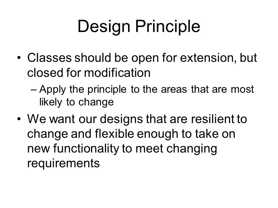 Design Principle Classes should be open for extension, but closed for modification –Apply the principle to the areas that are most likely to change We want our designs that are resilient to change and flexible enough to take on new functionality to meet changing requirements