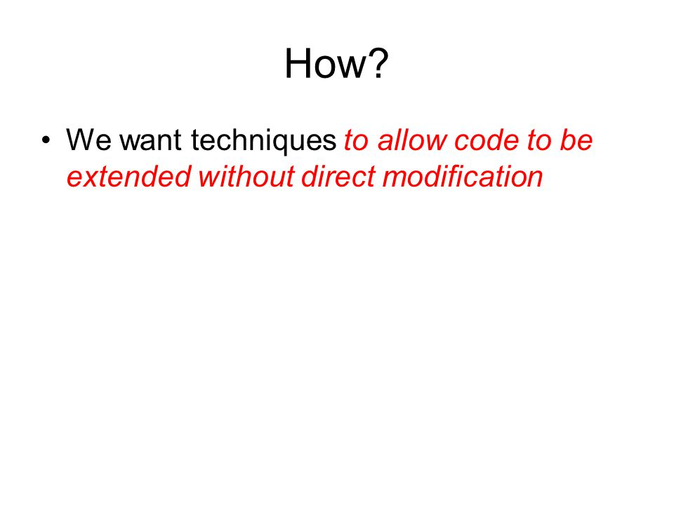 How We want techniques to allow code to be extended without direct modification