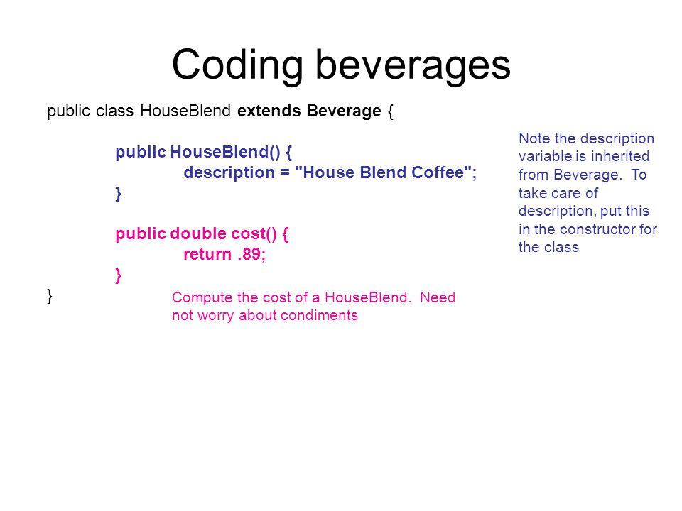 Coding beverages public class HouseBlend extends Beverage { public HouseBlend() { description = House Blend Coffee ; } public double cost() { return.89; } Note the description variable is inherited from Beverage.