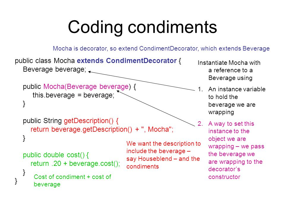 Coding condiments public class Mocha extends CondimentDecorator { Beverage beverage; public Mocha(Beverage beverage) { this.beverage = beverage; } public String getDescription() { return beverage.getDescription() + , Mocha ; } public double cost() { return.20 + beverage.cost(); } Mocha is decorator, so extend CondimentDecorator, which extends Beverage Instantiate Mocha with a reference to a Beverage using 1.An instance variable to hold the beverage we are wrapping 2.A way to set this instance to the object we are wrapping – we pass the beverage we are wrapping to the decorator's constructor We want the description to include the beverage – say Houseblend – and the condiments Cost of condiment + cost of beverage