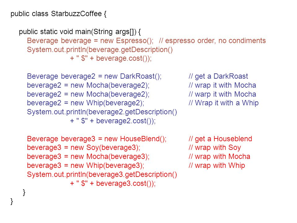 public class StarbuzzCoffee { public static void main(String args[]) { Beverage beverage = new Espresso();// espresso order, no condiments System.out.println(beverage.getDescription() + $ + beverage.cost()); Beverage beverage2 = new DarkRoast();// get a DarkRoast beverage2 = new Mocha(beverage2);// wrap it with Mocha beverage2 = new Mocha(beverage2);// warp it with Mocha beverage2 = new Whip(beverage2);// Wrap it with a Whip System.out.println(beverage2.getDescription() + $ + beverage2.cost()); Beverage beverage3 = new HouseBlend();// get a Houseblend beverage3 = new Soy(beverage3);// wrap with Soy beverage3 = new Mocha(beverage3);// wrap with Mocha beverage3 = new Whip(beverage3);// wrap with Whip System.out.println(beverage3.getDescription() + $ + beverage3.cost()); }