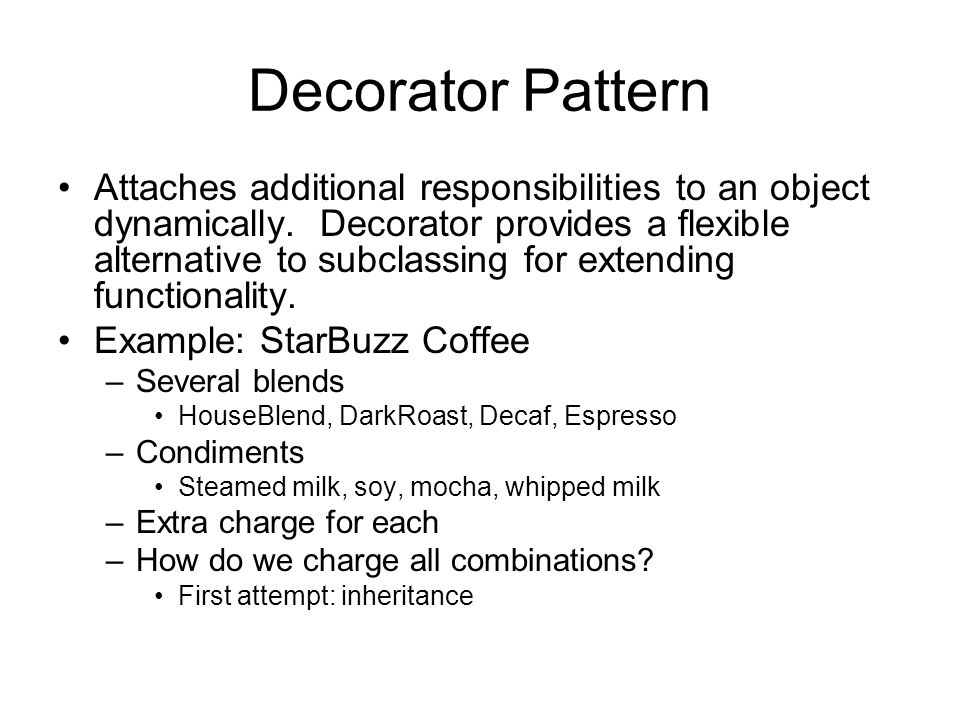 Decorator Pattern Attaches additional responsibilities to an object dynamically.