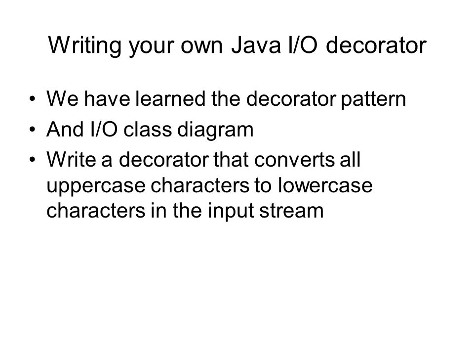 Writing your own Java I/O decorator We have learned the decorator pattern And I/O class diagram Write a decorator that converts all uppercase characters to lowercase characters in the input stream