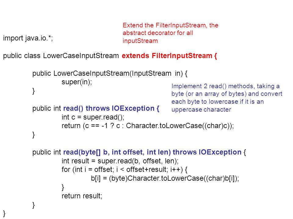 import java.io.*; public class LowerCaseInputStream extends FilterInputStream { public LowerCaseInputStream(InputStream in) { super(in); } public int read() throws IOException { int c = super.read(); return (c == -1 .