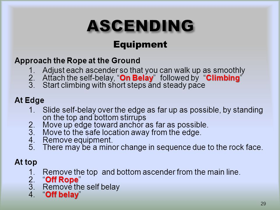 Approach the Rope at the Ground 1.Adjust each ascender so that you can walk up as smoothly On BelayClimbing 2.Attach the self-belay, On Belay followed by Climbing 3.Start climbing with short steps and steady pace At Edge 1.Slide self-belay over the edge as far up as possible, by standing on the top and bottom stirrups 2.Move up edge toward anchor as far as possible.