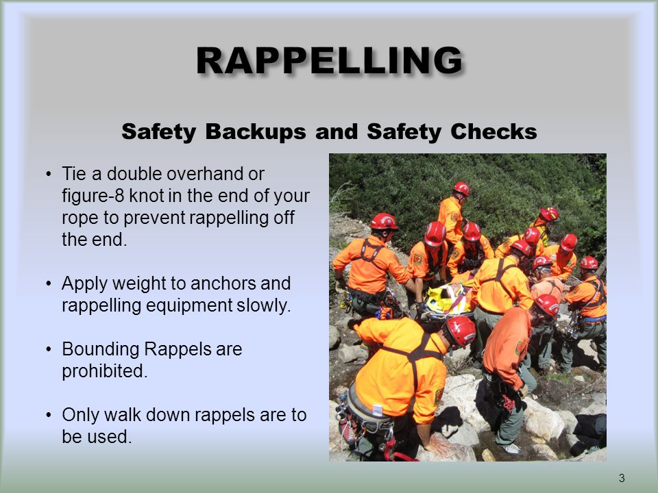 Safety Backups and Safety Checks Tie a double overhand or figure-8 knot in the end of your rope to prevent rappelling off the end.