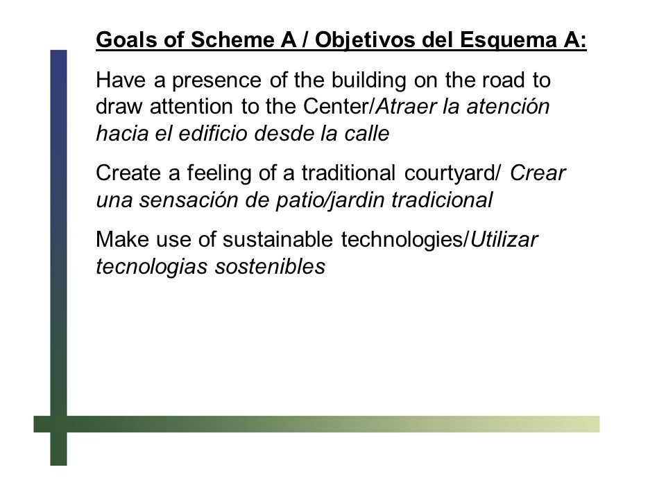 Goals of Scheme A / Objetivos del Esquema A: Have a presence of the building on the road to draw attention to the Center/Atraer la atención hacia el edificio desde la calle Create a feeling of a traditional courtyard/ Crear una sensación de patio/jardin tradicional Make use of sustainable technologies/Utilizar tecnologias sostenibles