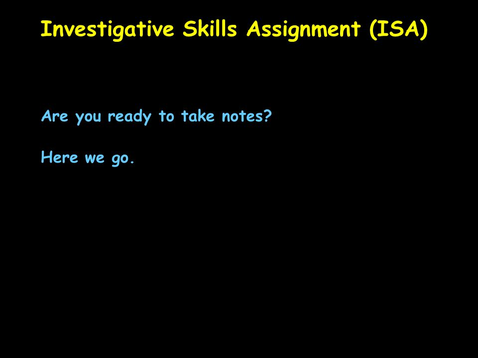 Investigative Skills Assignment (ISA) Are you ready to take notes Here we go.