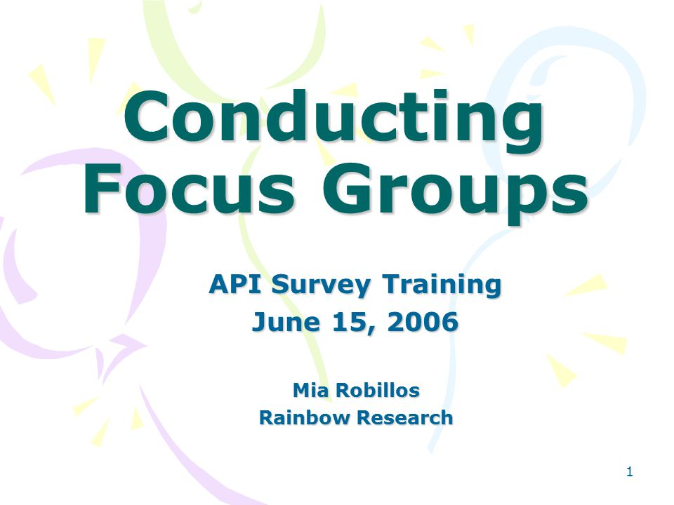 1 Conducting Focus Groups API Survey Training June 15, 2006 Mia Robillos Rainbow Research