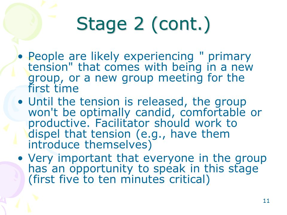 11 Stage 2 (cont.) People are likely experiencing primary tension that comes with being in a new group, or a new group meeting for the first time Until the tension is released, the group won t be optimally candid, comfortable or productive.
