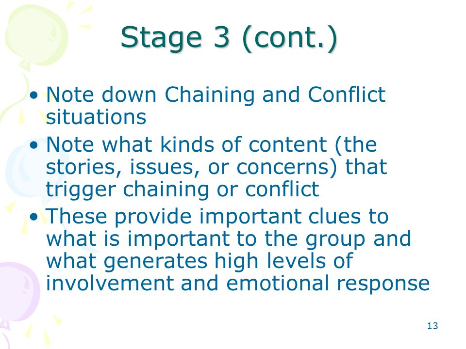 13 Stage 3 (cont.) Note down Chaining and Conflict situations Note what kinds of content (the stories, issues, or concerns) that trigger chaining or conflict These provide important clues to what is important to the group and what generates high levels of involvement and emotional response
