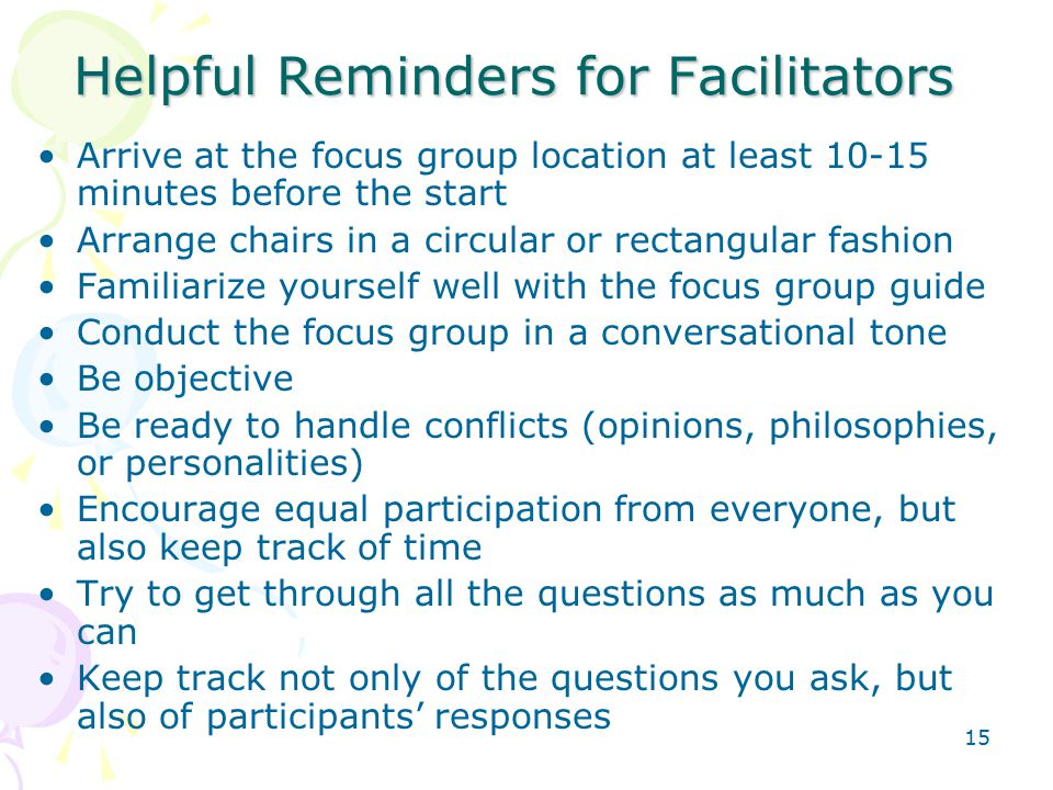 15 Helpful Reminders for Facilitators Arrive at the focus group location at least 10-15 minutes before the start Arrange chairs in a circular or rectangular fashion Familiarize yourself well with the focus group guide Conduct the focus group in a conversational tone Be objective Be ready to handle conflicts (opinions, philosophies, or personalities) Encourage equal participation from everyone, but also keep track of time Try to get through all the questions as much as you can Keep track not only of the questions you ask, but also of participants' responses